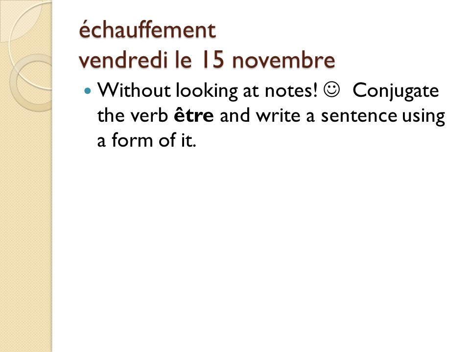 échauffement vendredi le 15 novembre Without looking at notes! Conjugate the verb être and write a sentence using a form of it.