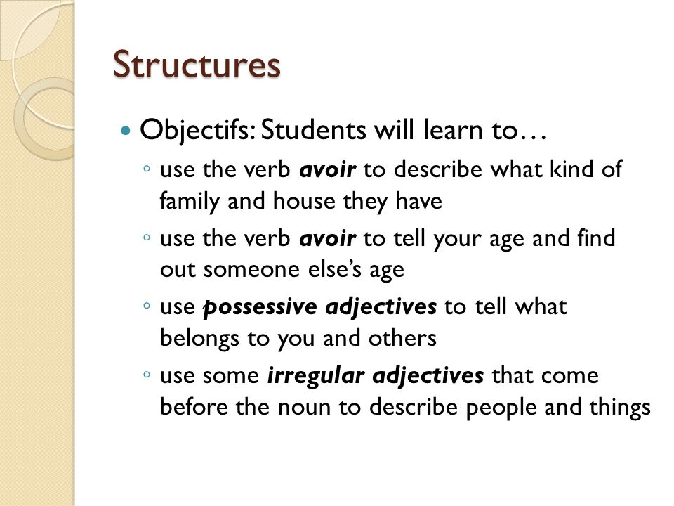 Structures Objectifs: Students will learn to… ◦ use the verb avoir to describe what kind of family and house they have ◦ use the verb avoir to tell yo