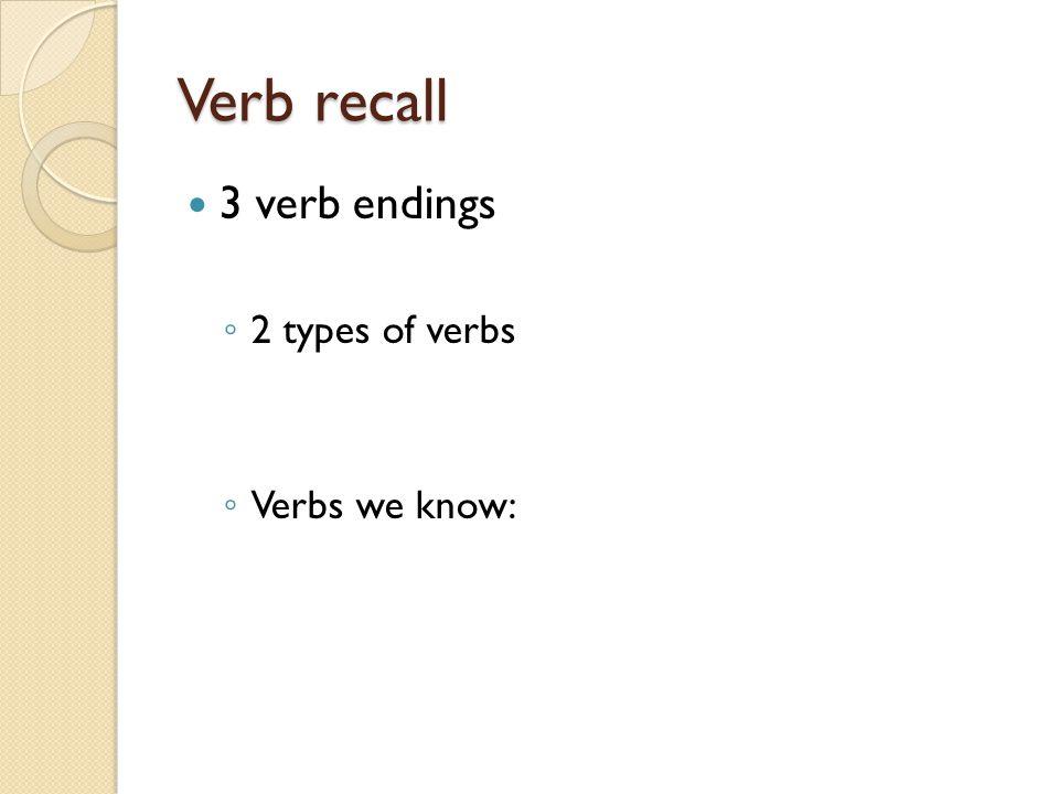 Verb recall 3 verb endings ◦ 2 types of verbs ◦ Verbs we know: