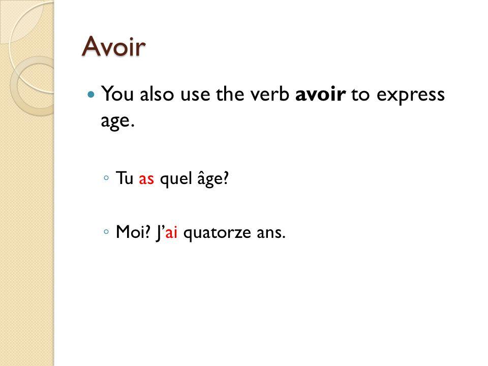 Avoir You also use the verb avoir to express age. ◦ Tu as quel âge? ◦ Moi? J'ai quatorze ans.