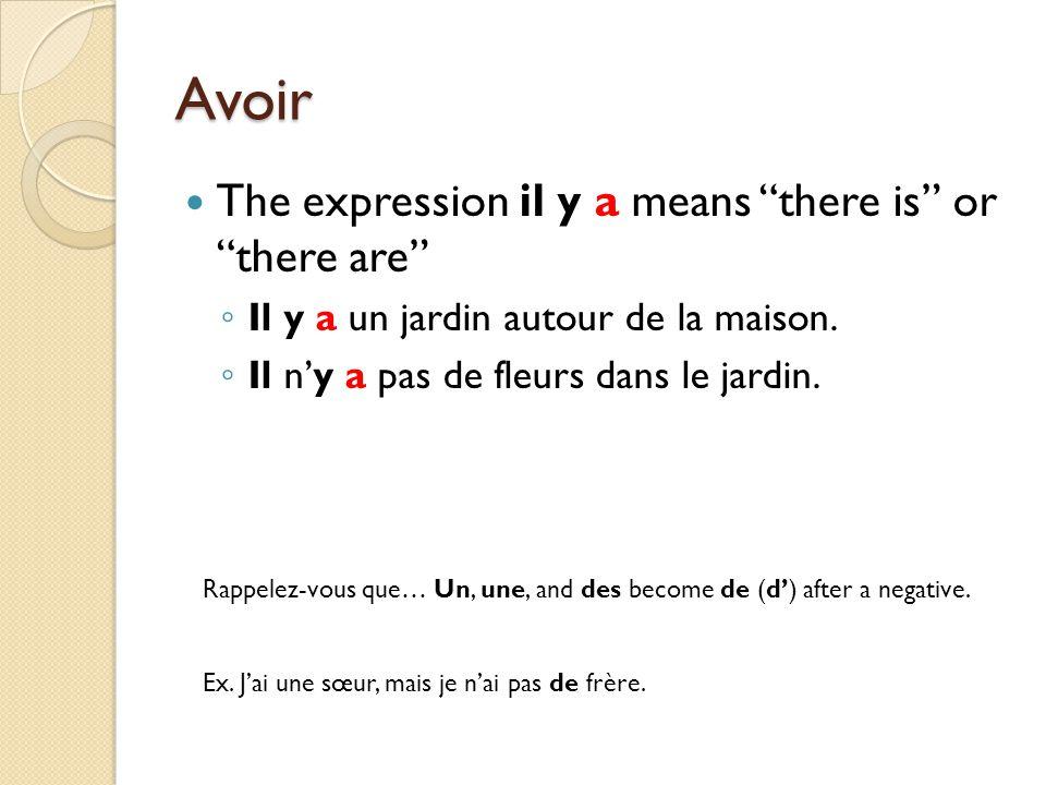 Avoir The expression il y a means there is or there are ◦ Il y a un jardin autour de la maison.
