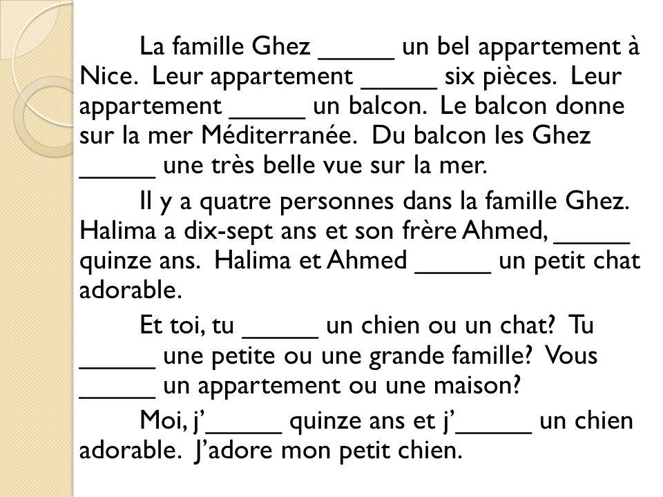 La famille Ghez _____ un bel appartement à Nice.Leur appartement _____ six pièces.