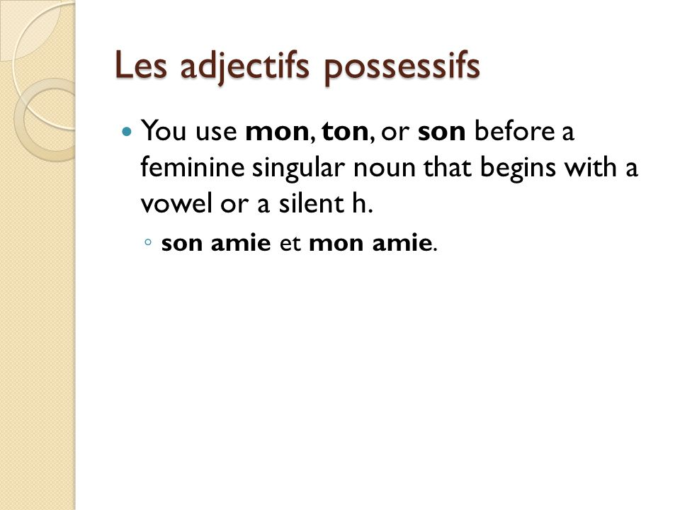 Les adjectifs possessifs You use mon, ton, or son before a feminine singular noun that begins with a vowel or a silent h. ◦ son amie et mon amie.