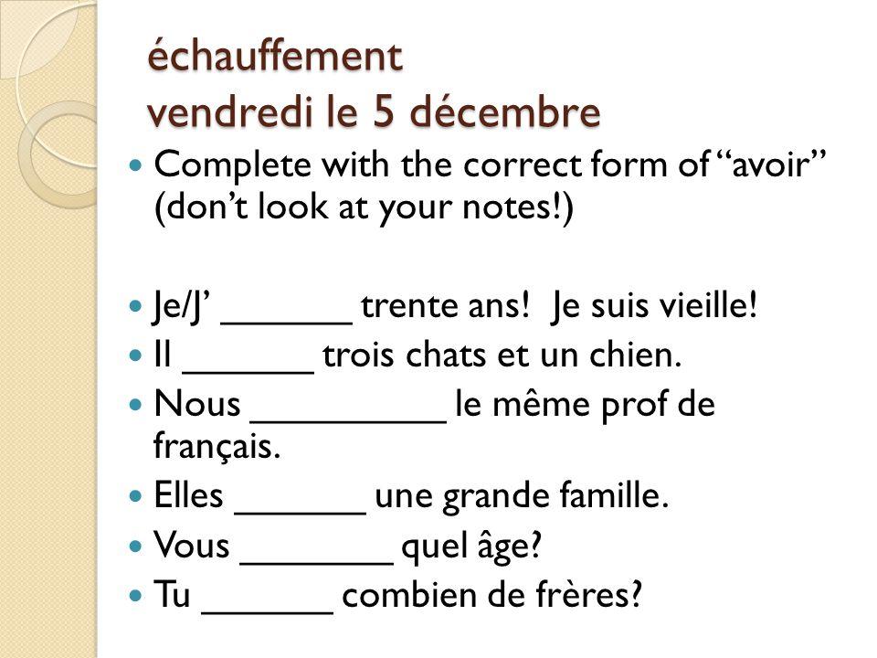 échauffement vendredi le 5 décembre Complete with the correct form of avoir (don't look at your notes!) Je/J' ______ trente ans.
