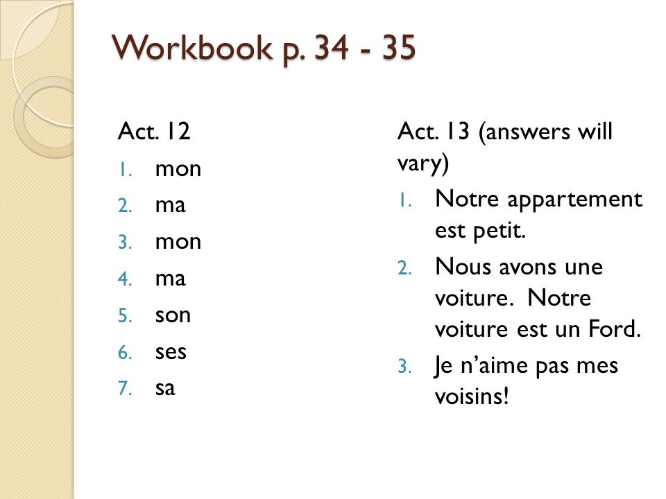 Workbook p. 34 - 35 Act. 12 1. mon 2. ma 3. mon 4. ma 5. son 6. ses 7. sa Act. 13 (answers will vary) 1. Notre appartement est petit. 2. Nous avons un