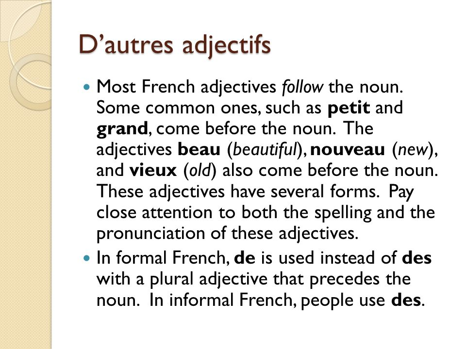 D'autres adjectifs Most French adjectives follow the noun. Some common ones, such as petit and grand, come before the noun. The adjectives beau (beaut