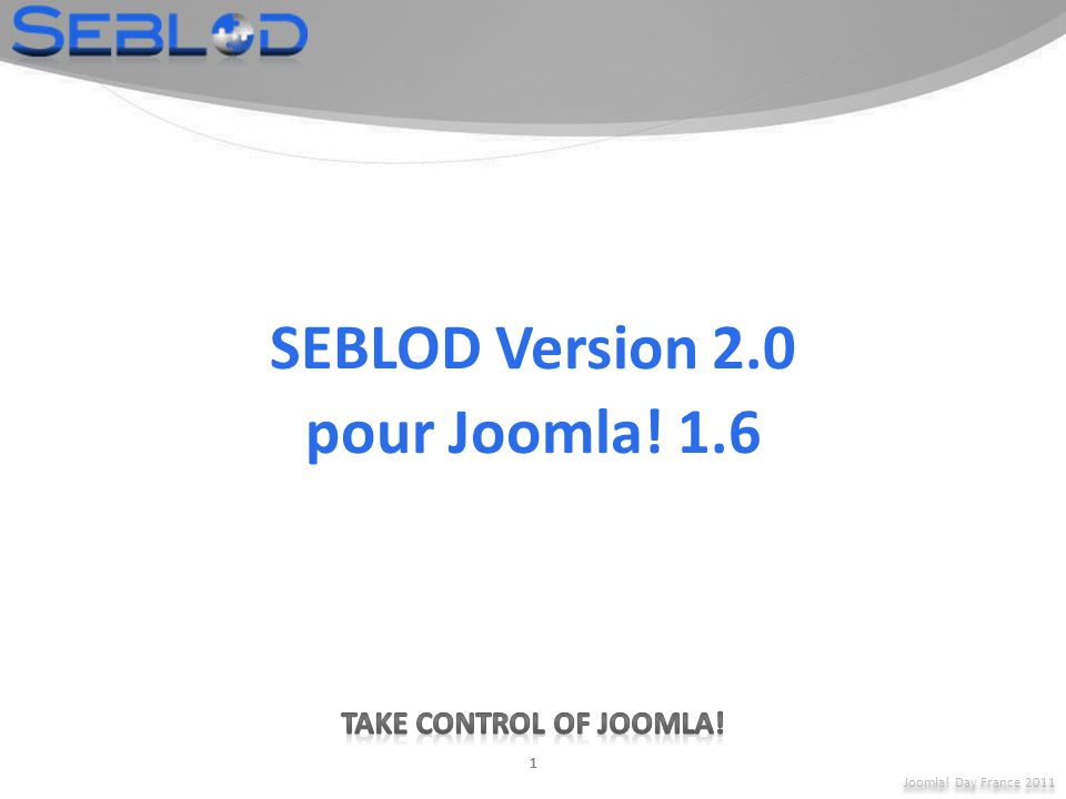 Joomla! Day France 2011 1 SEBLOD Version 2.0 pour Joomla! 1.6