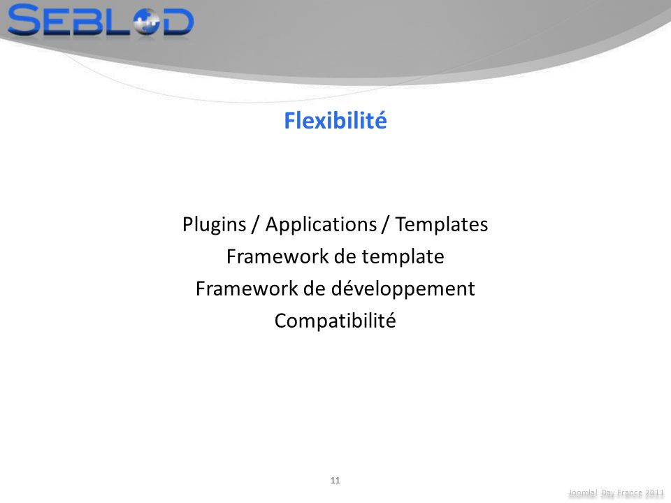 Joomla! Day France 2011 11 Flexibilité Plugins / Applications / Templates Framework de template Framework de développement Compatibilité