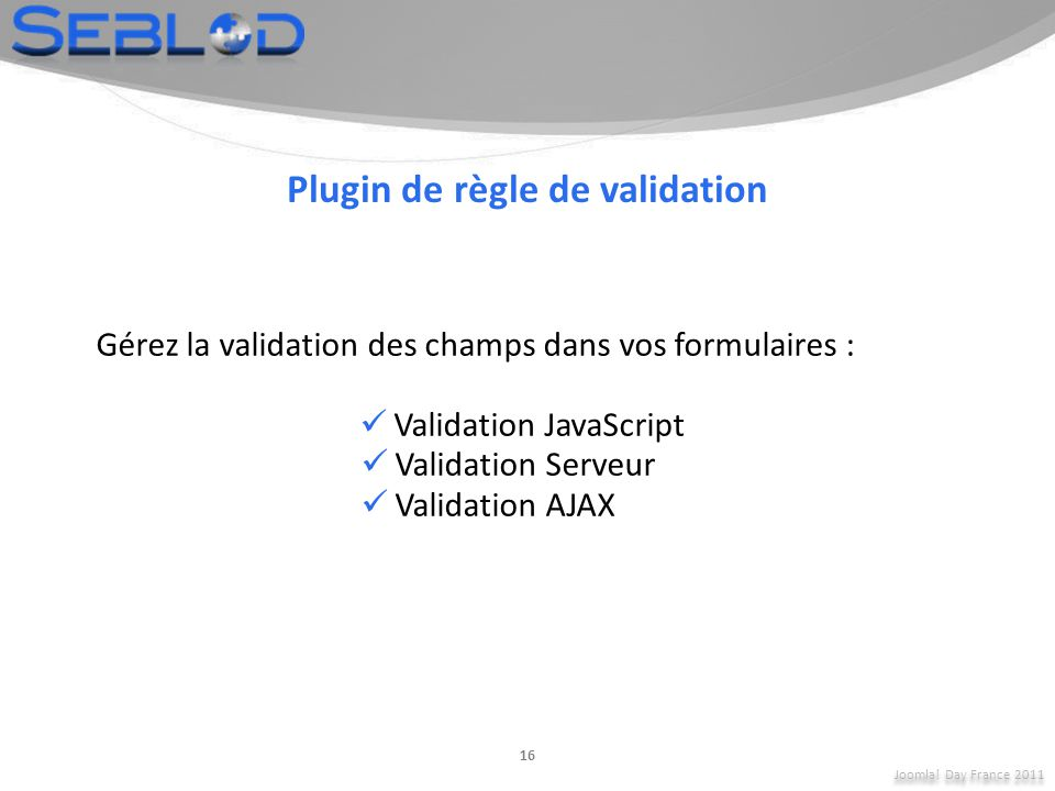 Joomla! Day France 2011 16 Plugin de règle de validation Gérez la validation des champs dans vos formulaires : Validation JavaScript Validation Serveu