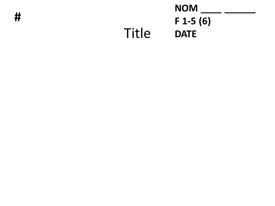 Title NOM ____ ______ F 1-5 (6) DATE #