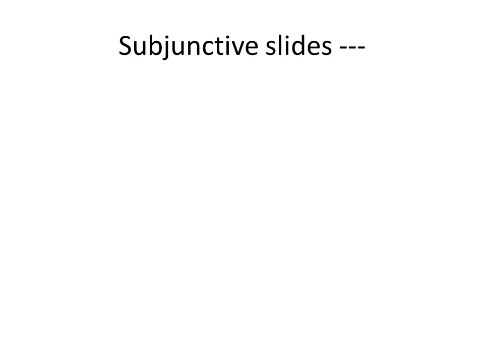 Subjunctive slides ---