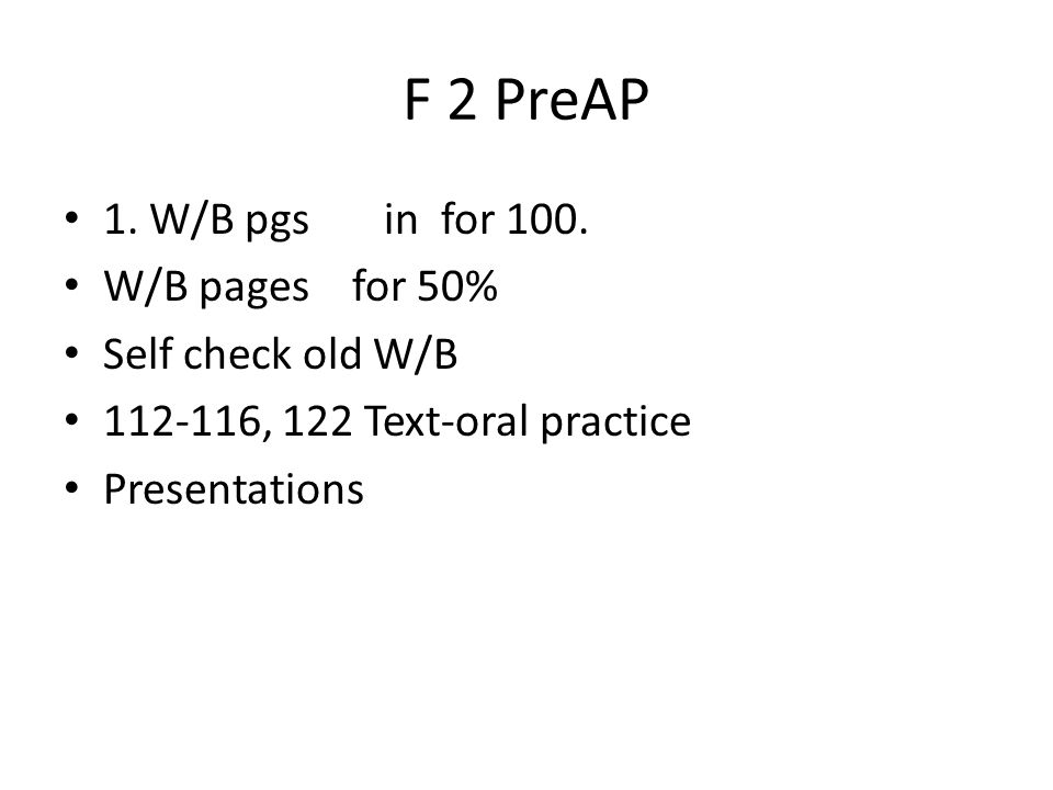 F 2 PreAP 1. W/B pgs in for 100. W/B pages for 50% Self check old W/B 112-116, 122 Text-oral practice Presentations