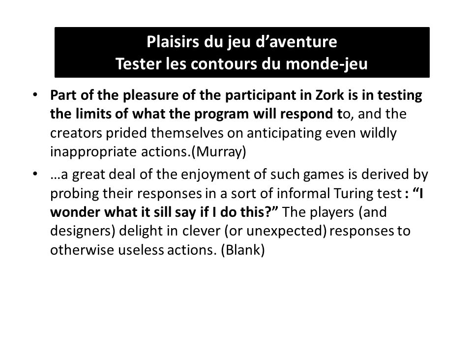 Part of the pleasure of the participant in Zork is in testing the limits of what the program will respond to, and the creators prided themselves on anticipating even wildly inappropriate actions.(Murray) …a great deal of the enjoyment of such games is derived by probing their responses in a sort of informal Turing test : I wonder what it sill say if I do this The players (and designers) delight in clever (or unexpected) responses to otherwise useless actions.