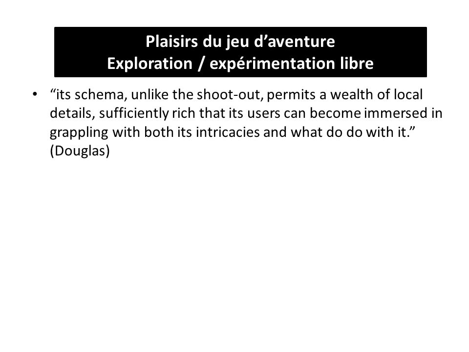 its schema, unlike the shoot-out, permits a wealth of local details, sufficiently rich that its users can become immersed in grappling with both its intricacies and what do do with it. (Douglas) Plaisirs du jeu d'aventure Exploration / expérimentation libre