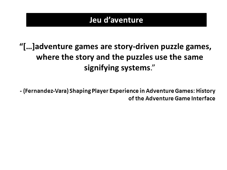 […]adventure games are story-driven puzzle games, where the story and the puzzles use the same signifying systems. - (Fernandez-Vara) Shaping Player Experience in Adventure Games: History of the Adventure Game Interface Jeu d'aventure