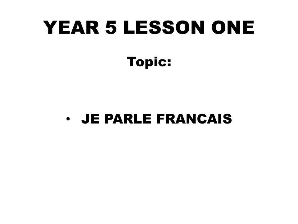 YEAR 5 LESSON ONE Topic: JE PARLE FRANCAIS