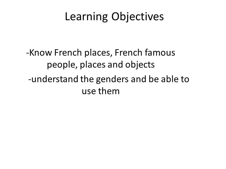 Learning Objectives -Know French places, French famous people, places and objects -understand the genders and be able to use them