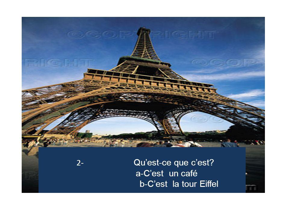 2- Qu'est-ce que c'est a-C'est un café b-C'est la tour Eiffel