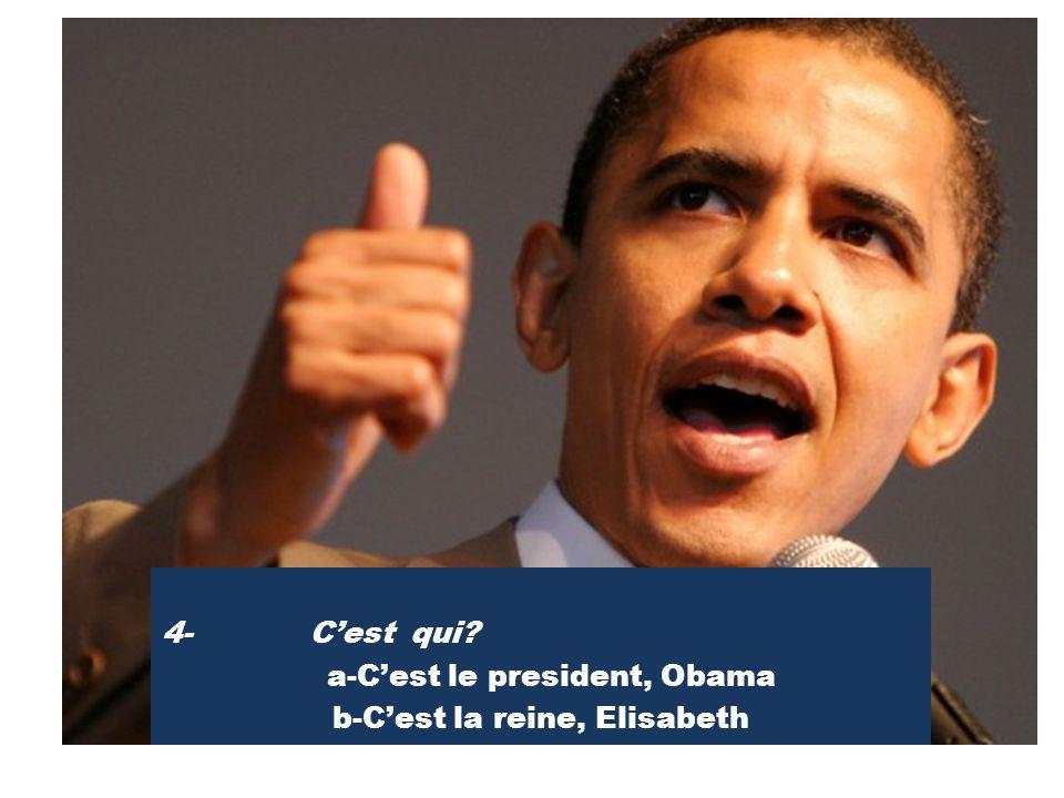 4- C'est qui a-C'est le president, Obama b-C'est la reine, Elisabeth