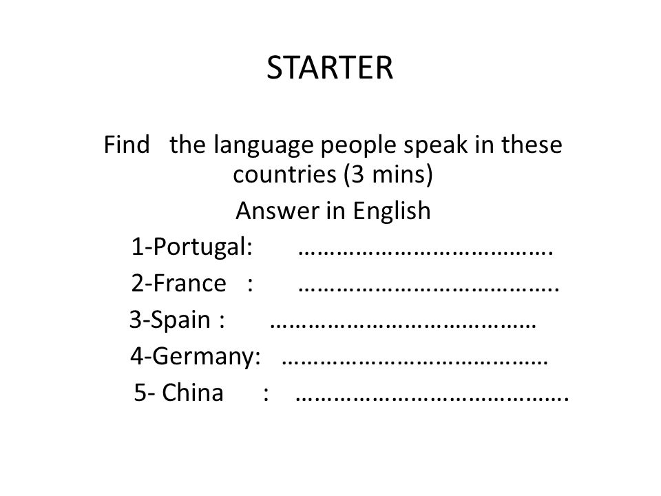STARTER Find the language people speak in these countries (3 mins) Answer in English 1-Portugal: ………………………………….