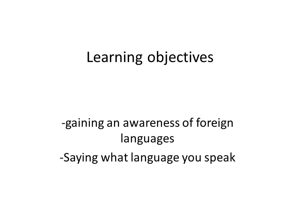 Learning objectives -gaining an awareness of foreign languages -Saying what language you speak