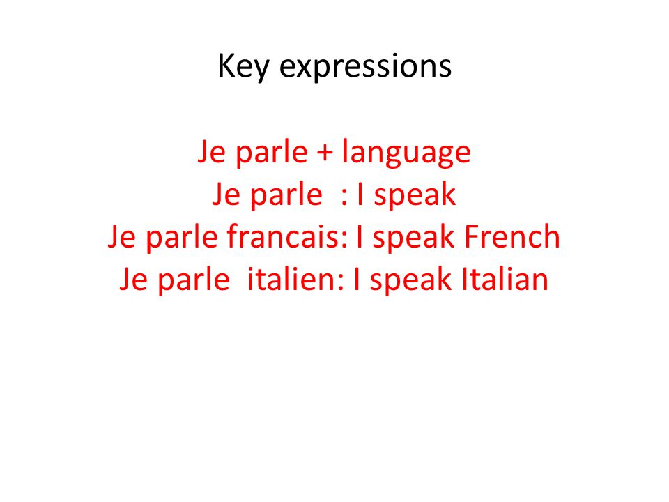 Key expressions Je parle + language Je parle : I speak Je parle francais: I speak French Je parle italien: I speak Italian