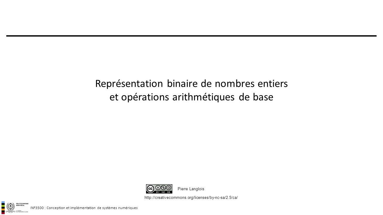 INF3500 : Conception et implémentation de systèmes numériques http://creativecommons.org/licenses/by-nc-sa/2.5/ca/ Pierre Langlois Représentation binaire de nombres entiers et opérations arithmétiques de base