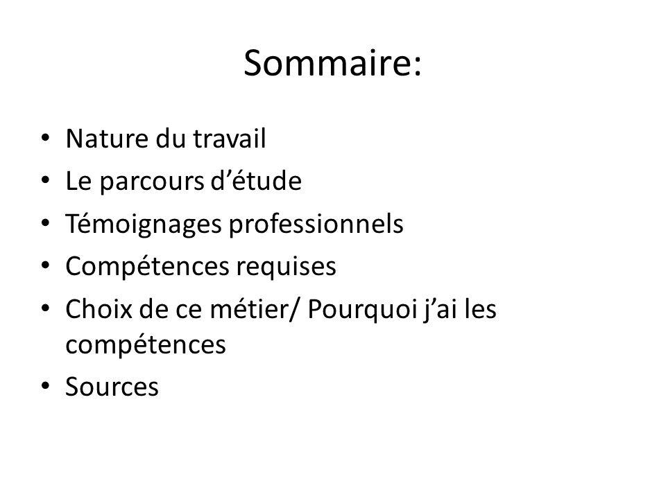 Sommaire: Nature du travail Le parcours d'étude Témoignages professionnels Compétences requises Choix de ce métier/ Pourquoi j'ai les compétences Sour