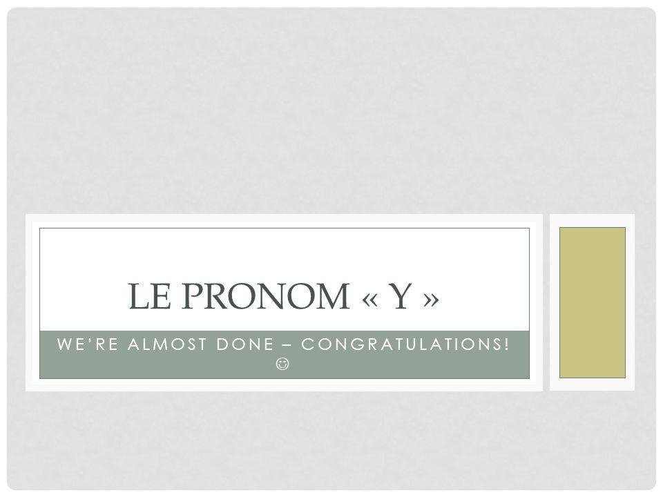 WE'RE ALMOST DONE – CONGRATULATIONS! LE PRONOM « Y »
