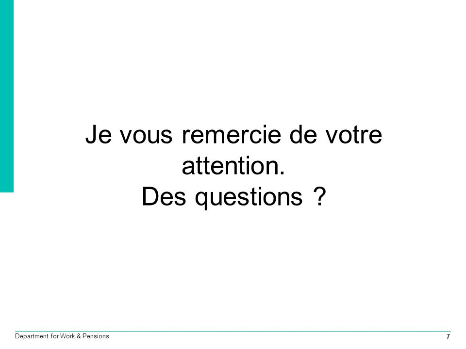 7 Department for Work & Pensions Je vous remercie de votre attention. Des questions ?