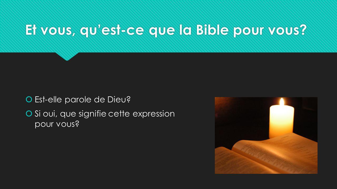 Et vous, qu'est-ce que la Bible pour vous?  Est-elle parole de Dieu?  Si oui, que signifie cette expression pour vous?  Est-elle parole de Dieu? 
