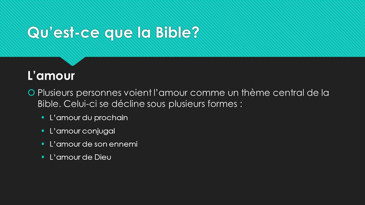 Qu'est-ce que la Bible? L'amour  Plusieurs personnes voient l'amour comme un thème central de la Bible. Celui-ci se décline sous plusieurs formes : 