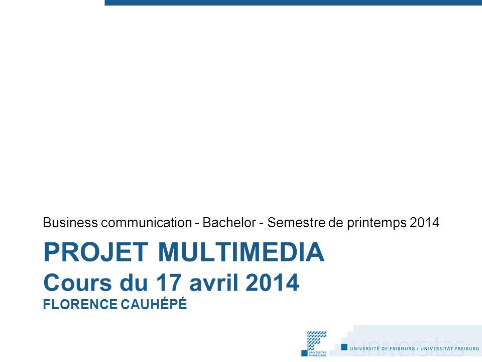 PROJET MULTIMEDIA Cours du 17 avril 2014 FLORENCE CAUHÉPÉ Business communication - Bachelor - Semestre de printemps 2014