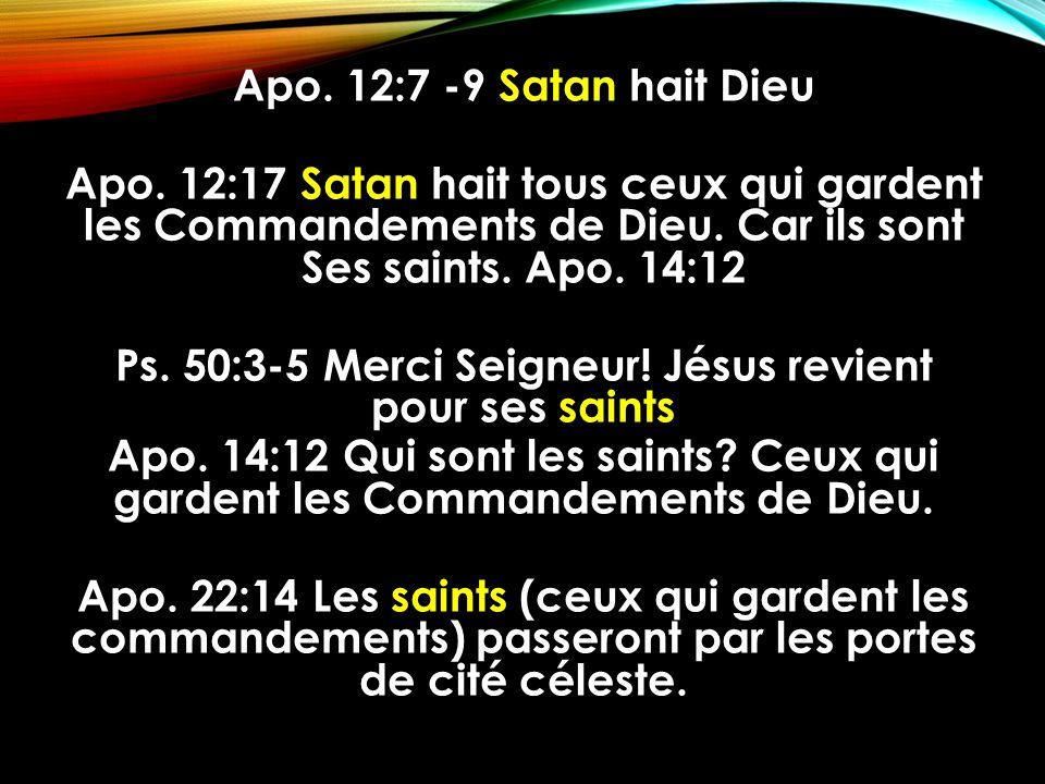 Apo. 12:7 -9 Satan hait Dieu Apo. 12:17 Satan hait tous ceux qui gardent les Commandements de Dieu. Car ils sont Ses saints. Apo. 14:12 Ps. 50:3-5 Mer
