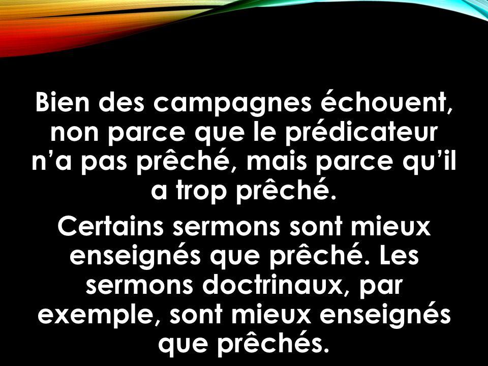 Bien des campagnes échouent, non parce que le prédicateur n'a pas prêché, mais parce qu'il a trop prêché. Certains sermons sont mieux enseignés que pr