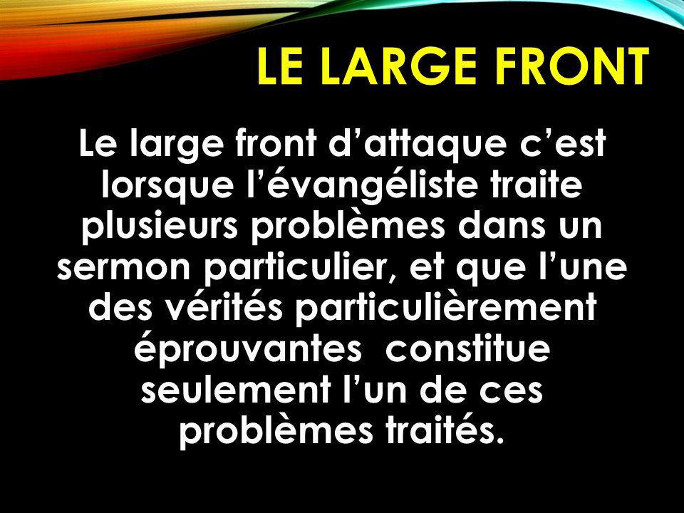 LE LARGE FRONT Le large front d'attaque c'est lorsque l'évangéliste traite plusieurs problèmes dans un sermon particulier, et que l'une des vérités pa