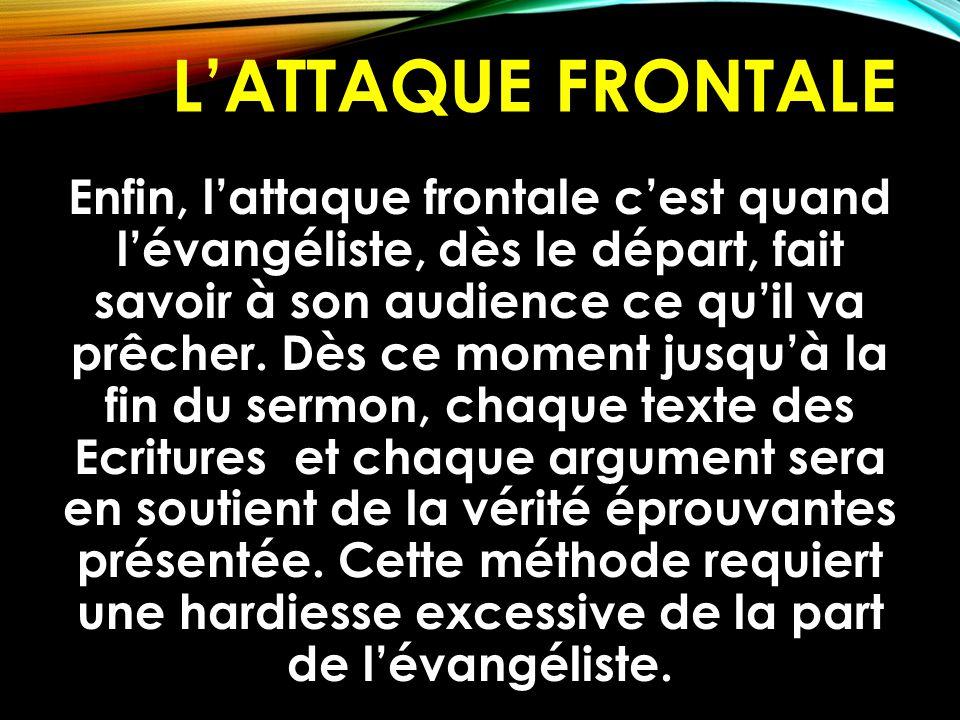 L'ATTAQUE FRONTALE Enfin, l'attaque frontale c'est quand l'évangéliste, dès le départ, fait savoir à son audience ce qu'il va prêcher. Dès ce moment j