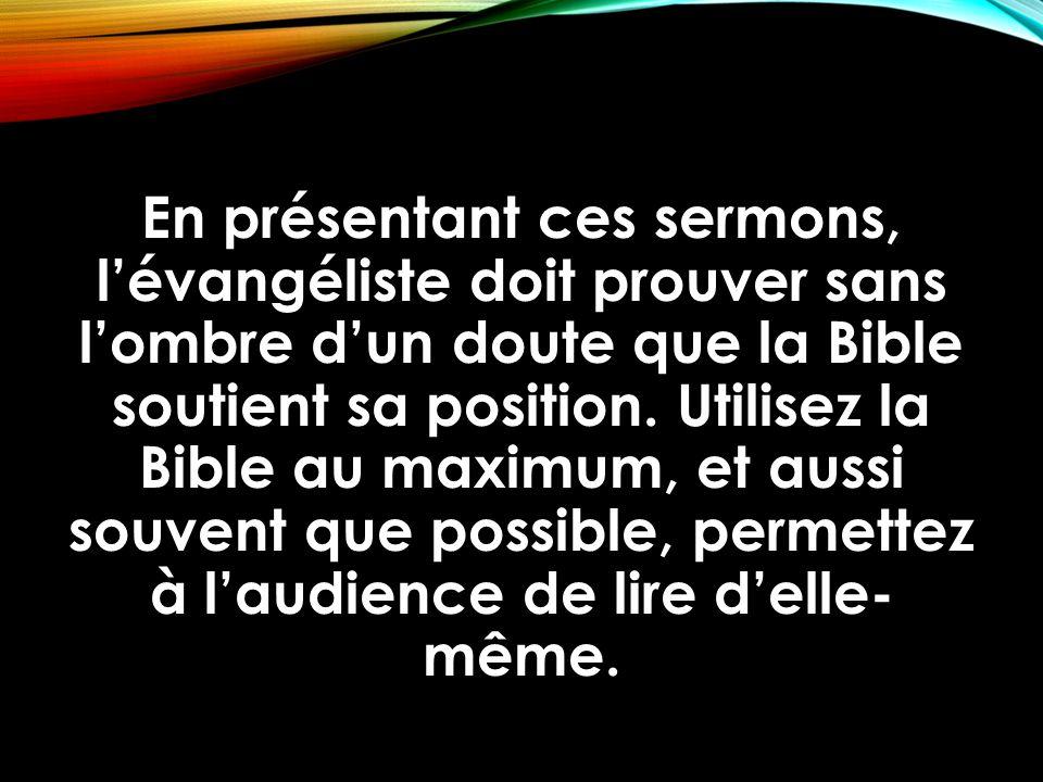 En présentant ces sermons, l'évangéliste doit prouver sans l'ombre d'un doute que la Bible soutient sa position. Utilisez la Bible au maximum, et auss