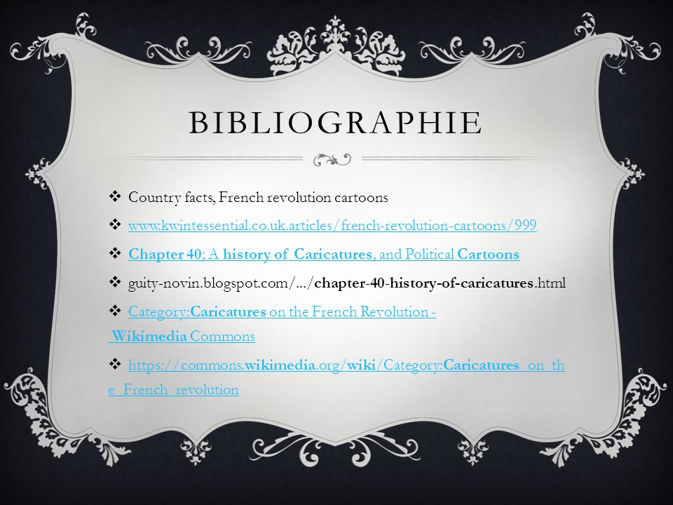 BIBLIOGRAPHIE  Country facts, French revolution cartoons  www.kwintessential.co.uk.articles/french-revolution-cartoons/999 www.kwintessential.co.uk.articles/french-revolution-cartoons/999  Chapter 40; A history of Caricatures, and Political Cartoons Chapter 40; A history of Caricatures, and Political Cartoons  guity-novin.blogspot.com/.../chapter-40-history-of-caricatures.html  Category:Caricatures on the French Revolution - Wikimedia Commons Category:Caricatures on the French Revolution - Wikimedia Commons  https://commons.wikimedia.org/wiki/Category:Caricatures_on_th e_French_revolution https://commons.wikimedia.org/wiki/Category:Caricatures_on_th e_French_revolution