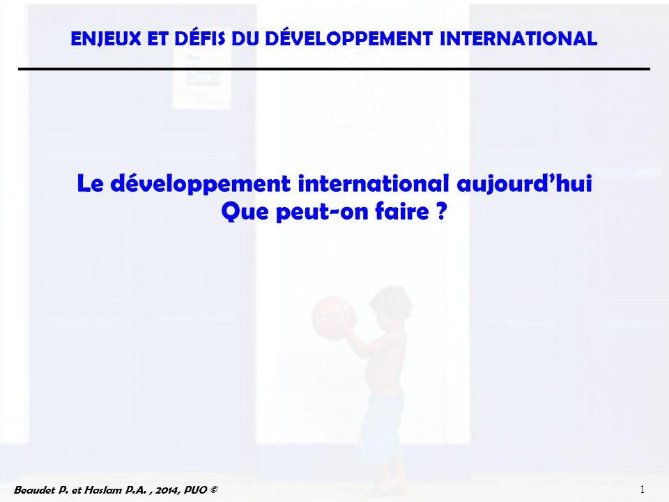 Beaudet P. et Haslam P.A., 2014, PUO © ENJEUX ET DÉFIS DU DÉVELOPPEMENT INTERNATIONAL 1 Le développement international aujourd'hui Que peut-on faire ?