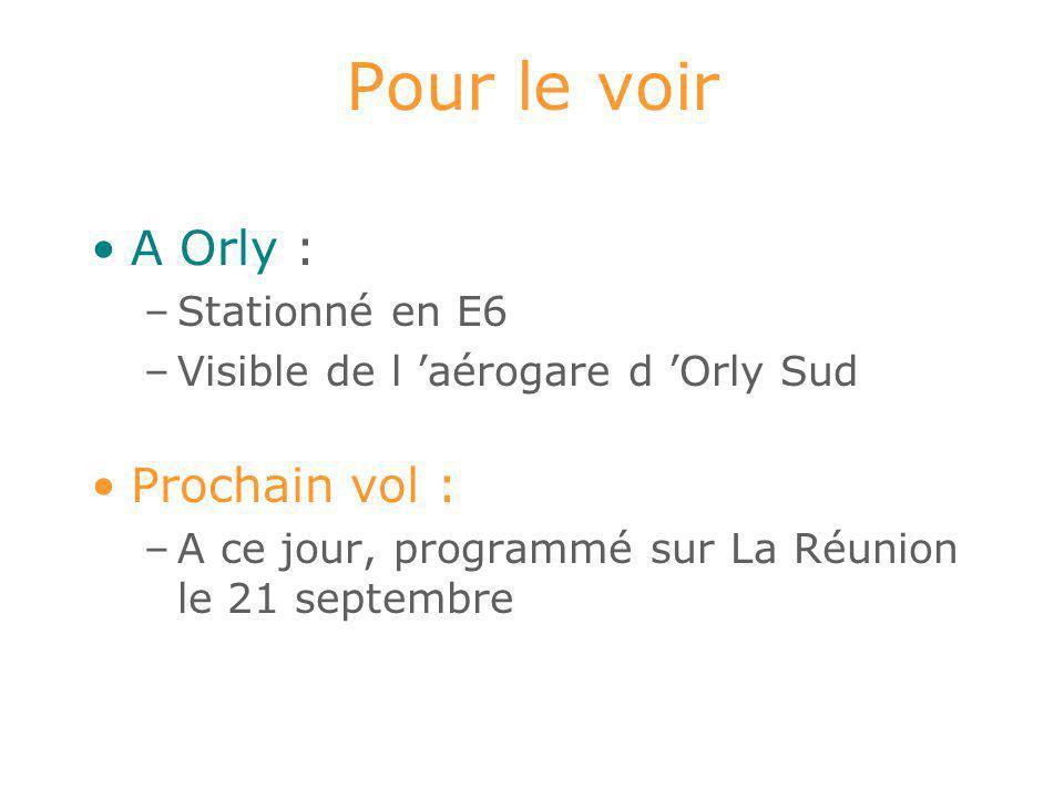 Pour le voir A Orly : –Stationné en E6 –Visible de l 'aérogare d 'Orly Sud Prochain vol : –A ce jour, programmé sur La Réunion le 21 septembre