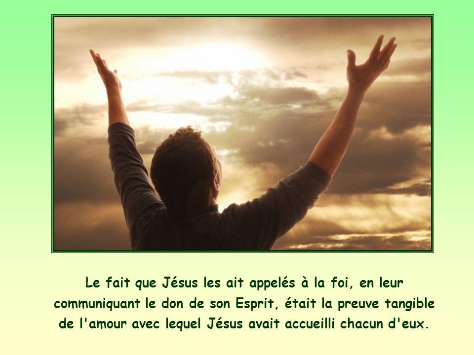 Le fait que Jésus les ait appelés à la foi, en leur communiquant le don de son Esprit, était la preuve tangible de l amour avec lequel Jésus avait accueilli chacun d eux.