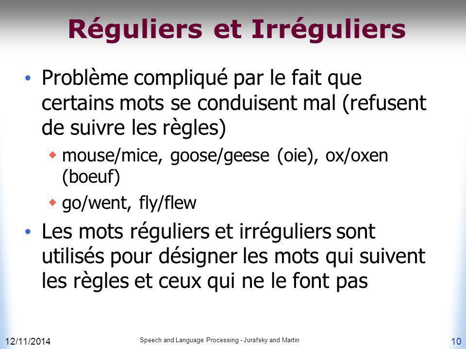 12/11/2014 Speech and Language Processing - Jurafsky and Martin 10 Réguliers et Irréguliers Problème compliqué par le fait que certains mots se condui