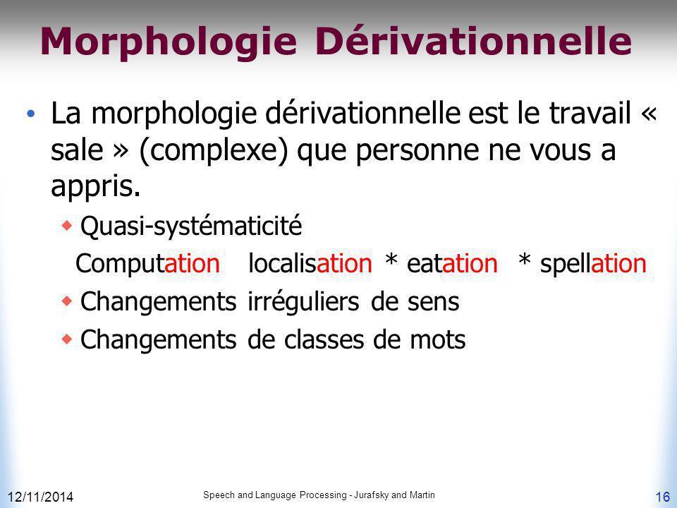 12/11/2014 Speech and Language Processing - Jurafsky and Martin 16 Morphologie Dérivationnelle La morphologie dérivationnelle est le travail « sale »