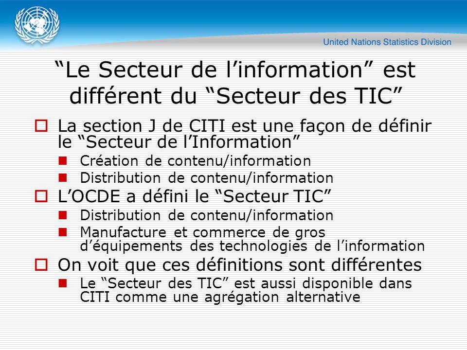 Le Secteur de l'information est différent du Secteur des TIC  La section J de CITI est une façon de définir le Secteur de l'Information Création de contenu/information Distribution de contenu/information  L'OCDE a défini le Secteur TIC Distribution de contenu/information Manufacture et commerce de gros d'équipements des technologies de l'information  On voit que ces définitions sont différentes Le Secteur des TIC est aussi disponible dans CITI comme une agrégation alternative