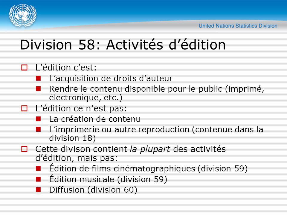  L'édition c'est: L'acquisition de droits d'auteur Rendre le contenu disponible pour le public (imprimé, électronique, etc.)  L'édition ce n'est pas: La création de contenu L'imprimerie ou autre reproduction (contenue dans la division 18)  Cette divison contient la plupart des activités d'édition, mais pas: Édition de films cinématographiques (division 59) Édition musicale (division 59) Diffusion (division 60) Division 58: Activités d'édition