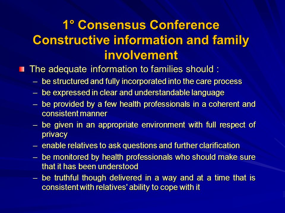 1° Consensus Conference Constructive information and family involvement The adequate information to families should : –be structured and fully incorporated into the care process –be expressed in clear and understandable language –be provided by a few health professionals in a coherent and consistent manner –be given in an appropriate environment with full respect of privacy –enable relatives to ask questions and further clarification –be monitored by health professionals who should make sure that it has been understood –be truthful though delivered in a way and at a time that is consistent with relatives ability to cope with it