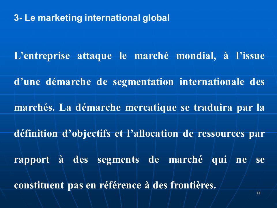 3- Le marketing international global L'entreprise attaque le marché mondial, à l'issue d'une démarche de segmentation internationale des marchés. La d