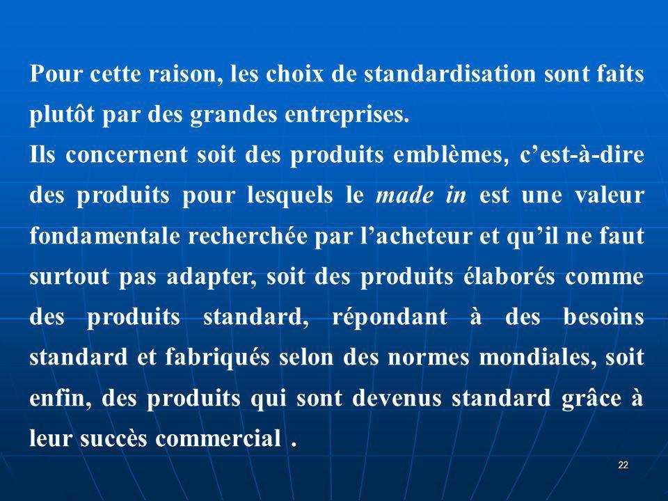 Pour cette raison, les choix de standardisation sont faits plutôt par des grandes entreprises. Ils concernent soit des produits emblèmes, c'est-à-dire
