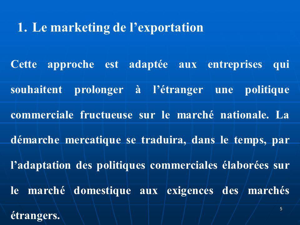 1.Le marketing de l'exportation Cette approche est adaptée aux entreprises qui souhaitent prolonger à l'étranger une politique commerciale fructueuse
